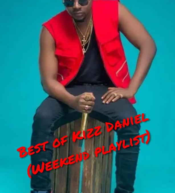 Best of Kizz Daniel (Weekend playlist)