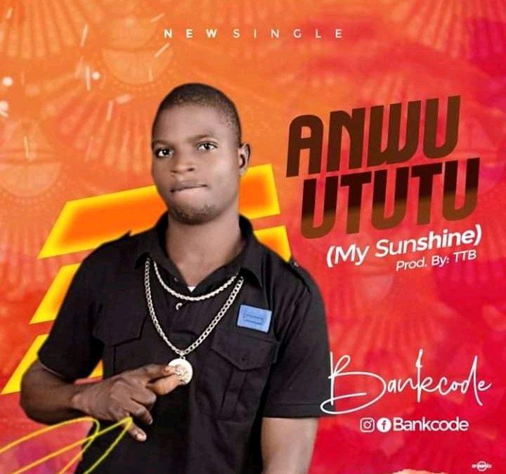Bankcode – Anwu Ututu (My Sunshine)