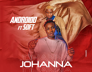 AUDIO + VIDEO: ANDROIDD Ft. Soft – Johanna Remix | @Androidd_Nazz